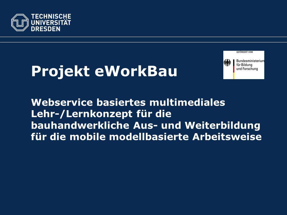 Projekt eWorkBau Webservice basiertes multimediales Lehr-/Lernkonzept für die bauhandwerkliche Aus- und Weiterbildung für die mobile modellbasierte Arbeitsweise