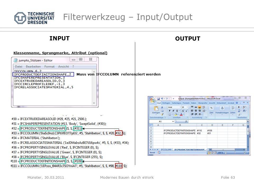 Filterwerkzeug – Input/Output Klassenname, Sprungmarke, Attribut (optional) Muss von IFCCOLUMN referenziert werden INPUT OUTPUT Münster, 30.03.2011Modernes Bauen durch eWorkFolie 63