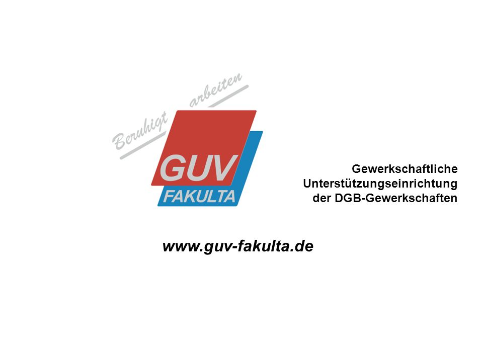 1 Gewerkschaftliche Unterstützungseinrichtung der DGB-Gewerkschaften www.guv-fakulta.de