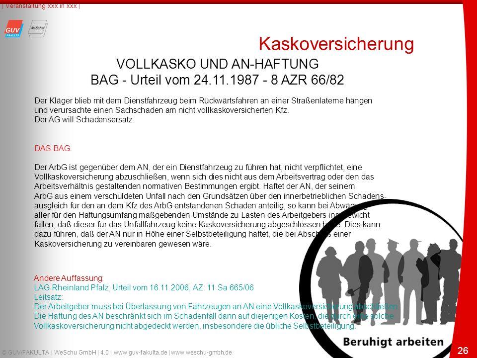 26 © GUV/FAKULTA | WeSchu GmbH | 4.0 | www.guv-fakulta.de | www.weschu-gmbh.de | Veranstaltung xxx in xxx | 26 VOLLKASKO UND AN-HAFTUNG BAG - Urteil vom 24.11.1987 - 8 AZR 66/82 Der Kläger blieb mit dem Dienstfahrzeug beim Rückwärtsfahren an einer Straßenlaterne hängen und verursachte einen Sachschaden am nicht vollkaskoversicherten Kfz.