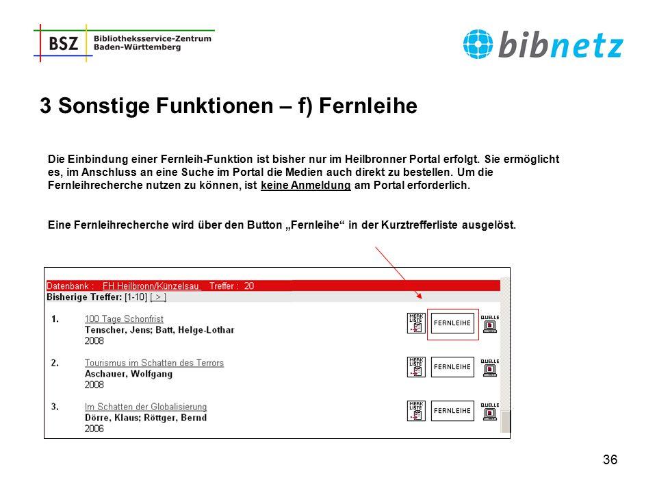 36 3 Sonstige Funktionen – f) Fernleihe Die Einbindung einer Fernleih-Funktion ist bisher nur im Heilbronner Portal erfolgt. Sie ermöglicht es, im Ans