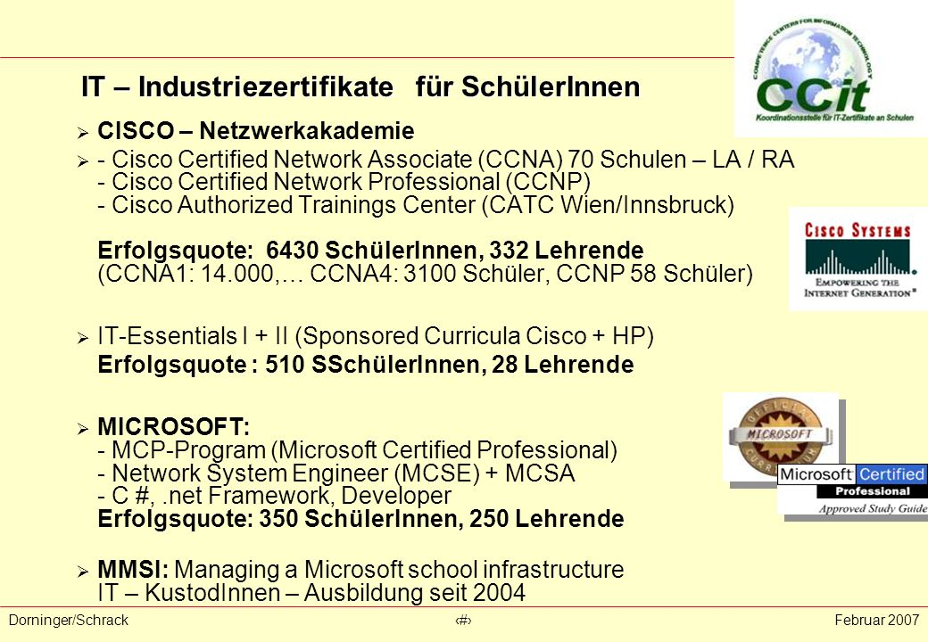 Dorninger/Schrack‹#›Februar 2007  CISCO – Netzwerkakademie  - Cisco Certified Network Associate (CCNA) 70 Schulen – LA / RA - Cisco Certified Network Professional (CCNP) - Cisco Authorized Trainings Center (CATC Wien/Innsbruck) Erfolgsquote: 6430 SchülerInnen, 332 Lehrende (CCNA1: 14.000,… CCNA4: 3100 Schüler, CCNP 58 Schüler)  IT-Essentials I + II (Sponsored Curricula Cisco + HP) Erfolgsquote : 510 SSchülerInnen, 28 Lehrende  MICROSOFT: - MCP-Program (Microsoft Certified Professional) - Network System Engineer (MCSE) + MCSA - C #,.net Framework, Developer Erfolgsquote: 350 SchülerInnen, 250 Lehrende  MMSI: Managing a Microsoft school infrastructure IT – KustodInnen – Ausbildung seit 2004 IT – Industriezertifikate für SchülerInnen IT – Industriezertifikate für SchülerInnen