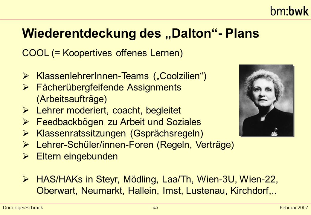 """Dorninger/Schrack‹#›Februar 2007 Wiederentdeckung des """"Dalton - Plans COOL (= Koopertives offenes Lernen)  KlassenlehrerInnen-Teams (""""Coolzilien )  Fächerübergfeifende Assignments (Arbeitsaufträge)  Lehrer moderiert, coacht, begleitet  Feedbackbögen zu Arbeit und Soziales  Klassenratssitzungen (Gsprächsregeln)  Lehrer-Schüler/innen-Foren (Regeln, Verträge)  Eltern eingebunden  HAS/HAKs in Steyr, Mödling, Laa/Th, Wien-3U, Wien-22, Oberwart, Neumarkt, Hallein, Imst, Lustenau, Kirchdorf,.."""