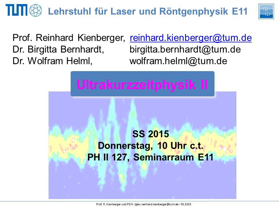 SS 2015 Donnerstag, 10 Uhr c.t. PH II 127, Seminarraum E11 Ultrakurzzeitphysik II Lehrstuhl für Laser und Röntgenphysik E11 Prof. Reinhard Kienberger,