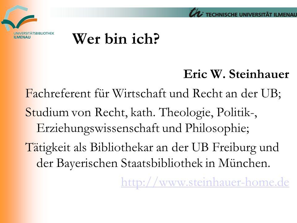 Wer bin ich? Eric W. Steinhauer Fachreferent für Wirtschaft und Recht an der UB; Studium von Recht, kath. Theologie, Politik-, Erziehungswissenschaft