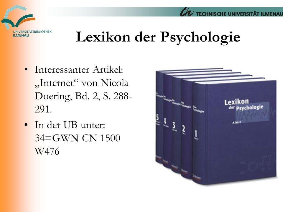 """Lexikon der Psychologie Interessanter Artikel: """"Internet"""" von Nicola Doering, Bd. 2, S. 288- 291. In der UB unter: 34=GWN CN 1500 W476"""