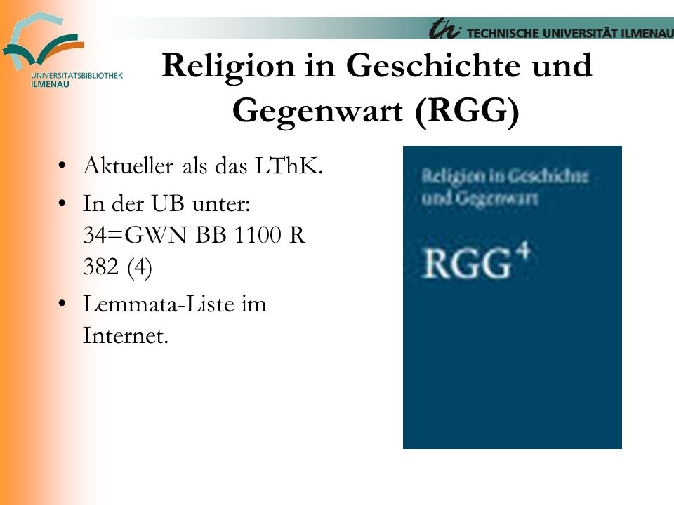 Religion in Geschichte und Gegenwart (RGG) Aktueller als das LThK. In der UB unter: 34=GWN BB 1100 R 382 (4) Lemmata-Liste im Internet.