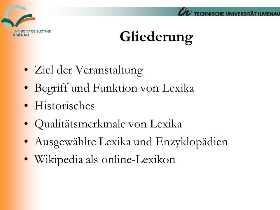 Gliederung Ziel der Veranstaltung Begriff und Funktion von Lexika Historisches Qualitätsmerkmale von Lexika Ausgewählte Lexika und Enzyklopädien Wikip