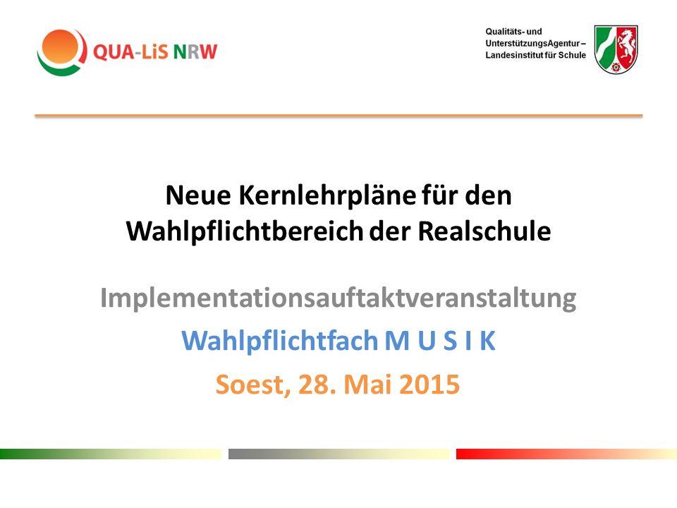 Neue Kernlehrpläne für den Wahlpflichtbereich der Realschule Implementationsauftaktveranstaltung Wahlpflichtfach M U S I K Soest, 28. Mai 2015