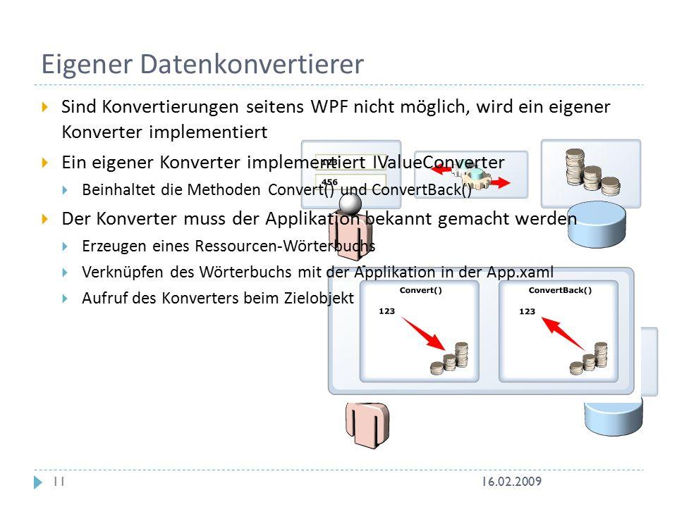Eigener Datenkonvertierer  Sind Konvertierungen seitens WPF nicht möglich, wird ein eigener Konverter implementiert  Ein eigener Konverter implementiert IValueConverter  Beinhaltet die Methoden Convert() und ConvertBack()  Der Konverter muss der Applikation bekannt gemacht werden  Erzeugen eines Ressourcen-Wörterbuchs  Verknüpfen des Wörterbuchs mit der Applikation in der App.xaml  Aufruf des Konverters beim Zielobjekt 16.02.200911