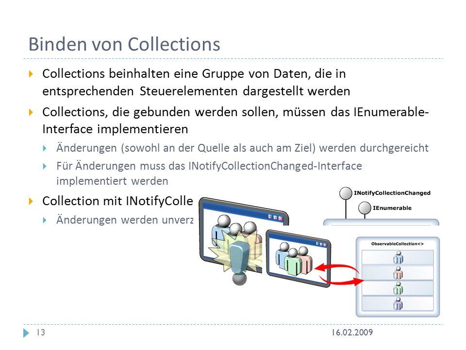  Collections beinhalten eine Gruppe von Daten, die in entsprechenden Steuerelementen dargestellt werden  Collections, die gebunden werden sollen, müssen das IEnumerable- Interface implementieren  Änderungen (sowohl an der Quelle als auch am Ziel) werden durchgereicht  Für Änderungen muss das INotifyCollectionChanged-Interface implementiert werden  Collection mit INotifyCollectionChagend-Interface sind obserable  Änderungen werden unverzüglich durchgereicht Binden von Collections 16.02.200913