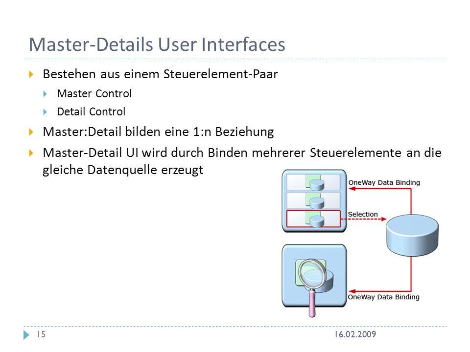 Master-Details User Interfaces  Bestehen aus einem Steuerelement-Paar  Master Control  Detail Control  Master:Detail bilden eine 1:n Beziehung  Master-Detail UI wird durch Binden mehrerer Steuerelemente an die gleiche Datenquelle erzeugt 16.02.200915