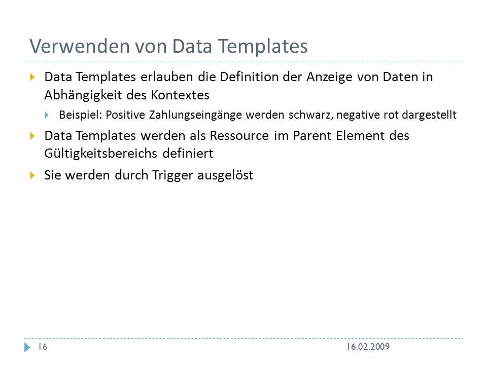 Verwenden von Data Templates  Data Templates erlauben die Definition der Anzeige von Daten in Abhängigkeit des Kontextes  Beispiel: Positive Zahlungseingänge werden schwarz, negative rot dargestellt  Data Templates werden als Ressource im Parent Element des Gültigkeitsbereichs definiert  Sie werden durch Trigger ausgelöst 16.02.200916