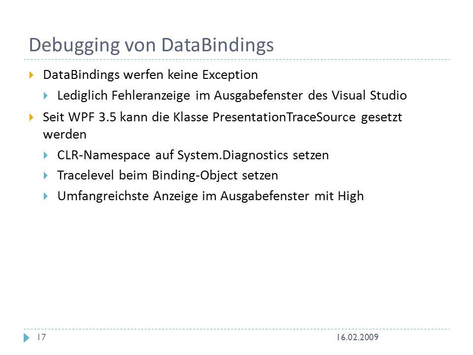Debugging von DataBindings  DataBindings werfen keine Exception  Lediglich Fehleranzeige im Ausgabefenster des Visual Studio  Seit WPF 3.5 kann die Klasse PresentationTraceSource gesetzt werden  CLR-Namespace auf System.Diagnostics setzen  Tracelevel beim Binding-Object setzen  Umfangreichste Anzeige im Ausgabefenster mit High 16.02.200917