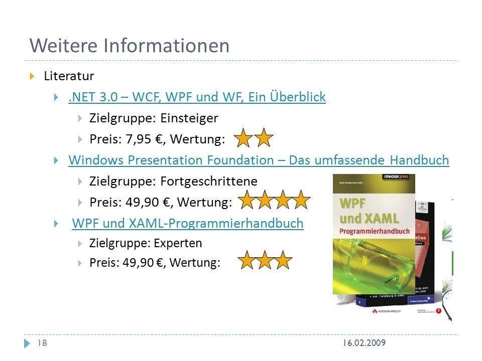  Literatur .NET 3.0 – WCF, WPF und WF, Ein Überblick.NET 3.0 – WCF, WPF und WF, Ein Überblick  Zielgruppe: Einsteiger  Preis: 7,95 €, Wertung:  Windows Presentation Foundation – Das umfassende Handbuch Windows Presentation Foundation – Das umfassende Handbuch  Zielgruppe: Fortgeschrittene  Preis: 49,90 €, Wertung:  WPF und XAML-ProgrammierhandbuchWPF und XAML-Programmierhandbuch  Zielgruppe: Experten  Preis: 49,90 €, Wertung: Weitere Informationen 16.02.200918