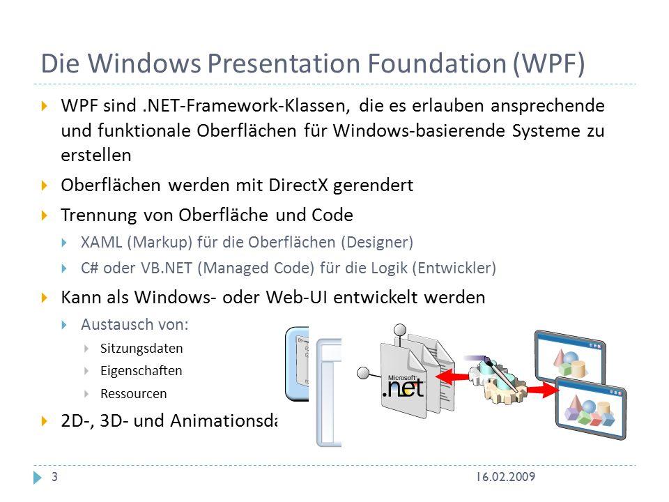  WPF sind.NET-Framework-Klassen, die es erlauben ansprechende und funktionale Oberflächen für Windows-basierende Systeme zu erstellen  Oberflächen werden mit DirectX gerendert  Trennung von Oberfläche und Code  XAML (Markup) für die Oberflächen (Designer)  C# oder VB.NET (Managed Code) für die Logik (Entwickler)  Kann als Windows- oder Web-UI entwickelt werden  Austausch von:  Sitzungsdaten  Eigenschaften  Ressourcen  2D-, 3D- und Animationsdarstellung Designer Entwickler Die Windows Presentation Foundation (WPF) 16.02.20093