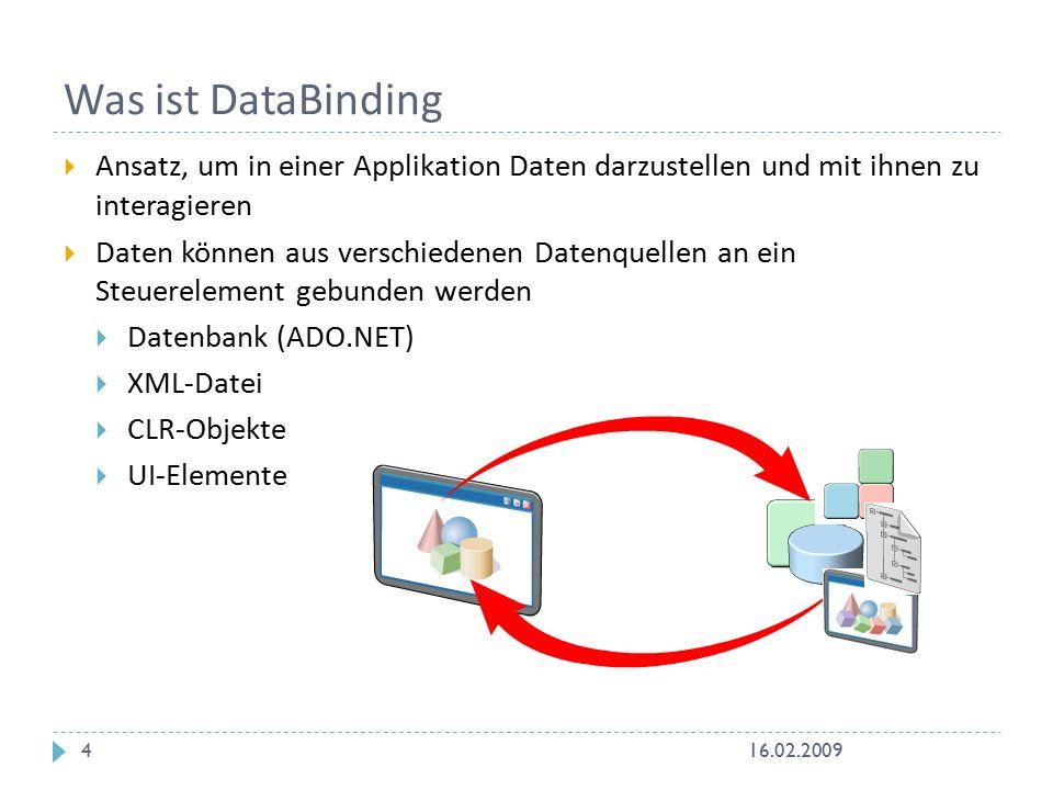 Was ist DataBinding  WPF-DataBindung benötigt:  Zielobjekt mit Zieleigenschaften (Target object)  Quellobjekt (Source object)  Bindingobjekt  Zielobjekt muss DataBinding unterstützen  Quellobjekt ist eine beliebige Datenquelle  Bindingobjekt legt fest, wie Ziel und Quelle interagieren Zielobjekt Bindingobjekt Quellobjekt 16.02.20095