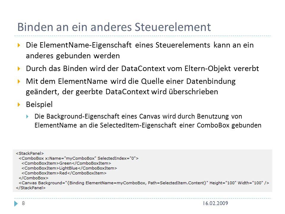 Binden an ein anderes Steuerelement  Die ElementName-Eigenschaft eines Steuerelements kann an ein anderes gebunden werden  Durch das Binden wird der DataContext vom Eltern-Objekt vererbt  Mit dem ElementName wird die Quelle einer Datenbindung geändert, der geerbte DataContext wird überschrieben  Beispiel  Die Background-Eigenschaft eines Canvas wird durch Benutzung von ElementName an die SelectedItem-Eigenschaft einer ComboBox gebunden 16.02.20098