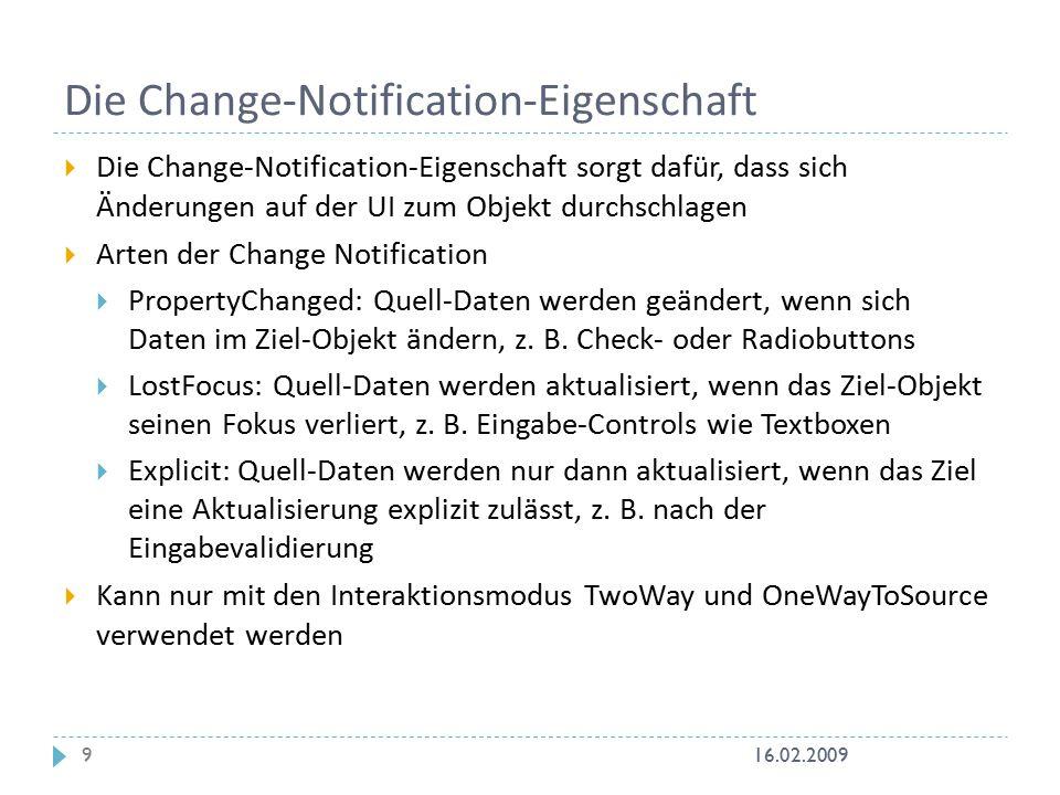 Die Change-Notification-Eigenschaft  Die Change-Notification-Eigenschaft sorgt dafür, dass sich Änderungen auf der UI zum Objekt durchschlagen  Arten der Change Notification  PropertyChanged: Quell-Daten werden geändert, wenn sich Daten im Ziel-Objekt ändern, z.