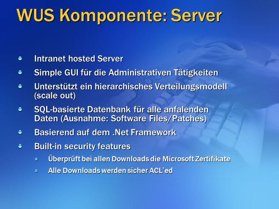 WUS Komponente: Server Intranet hosted Server Simple GUI für die Administrativen Tätigkeiten Unterstützt ein hierarchisches Verteilungsmodell (scale out) SQL-basierte Datenbank für alle anfalenden Daten (Ausnahme: Software Files/Patches) Basierend auf dem.Net Framework Built-in security features Überprüft bei allen Downloads die Microsoft Zertifikate Alle Downloads werden sicher ACL'ed