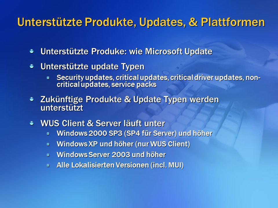 Unterstützte Produkte, Updates, & Plattformen Unterstützte Produke: wie Microsoft Update Unterstützte update Typen Security updates, critical updates, critical driver updates, non- critical updates, service packs Zukünftige Produkte & Update Typen werden unterstützt WUS Client & Server läuft unter Windows 2000 SP3 (SP4 für Server) und höher Windows XP und höher (nur WUS Client) Windows Server 2003 und höher Alle Lokalisierten Versionen (incl.