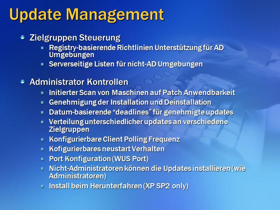 Update Management Zielgruppen Steuerung Registry-basierende Richtlinien Unterstützung für AD Umgebungen Serverseitige Listen für nicht-AD Umgebungen Administrator Kontrollen Initierter Scan von Maschinen auf Patch Anwendbarkeit Genehmigung der Installation und Deinstallation Datum-basierende deadlines für genehmigte updates Verteilung unterschiedlicher updates an verschiedene Zielgruppen Konfigurierbare Client Polling Frequenz Kofigurierbares neustart Verhalten Port Konfiguration (WUS Port) Nicht-Administratoren können die Updates installieren (wie Administratoren) Install beim Herunterfahren (XP SP2 only)
