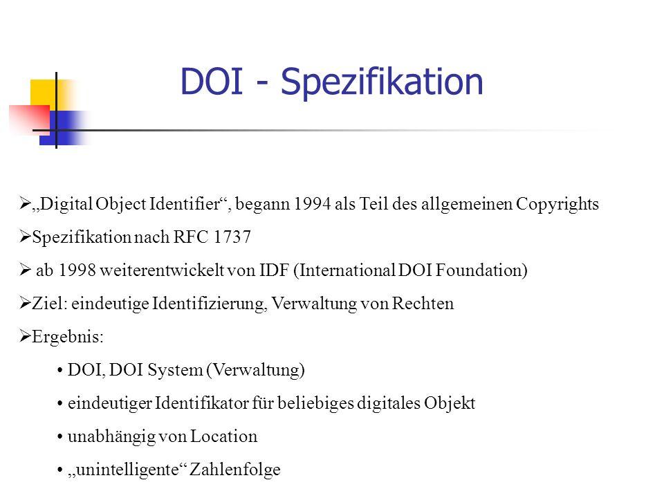 """DOI - Spezifikation  """"Digital Object Identifier , begann 1994 als Teil des allgemeinen Copyrights  Spezifikation nach RFC 1737  ab 1998 weiterentwickelt von IDF (International DOI Foundation)  Ziel: eindeutige Identifizierung, Verwaltung von Rechten  Ergebnis: DOI, DOI System (Verwaltung) eindeutiger Identifikator für beliebiges digitales Objekt unabhängig von Location """"unintelligente Zahlenfolge"""