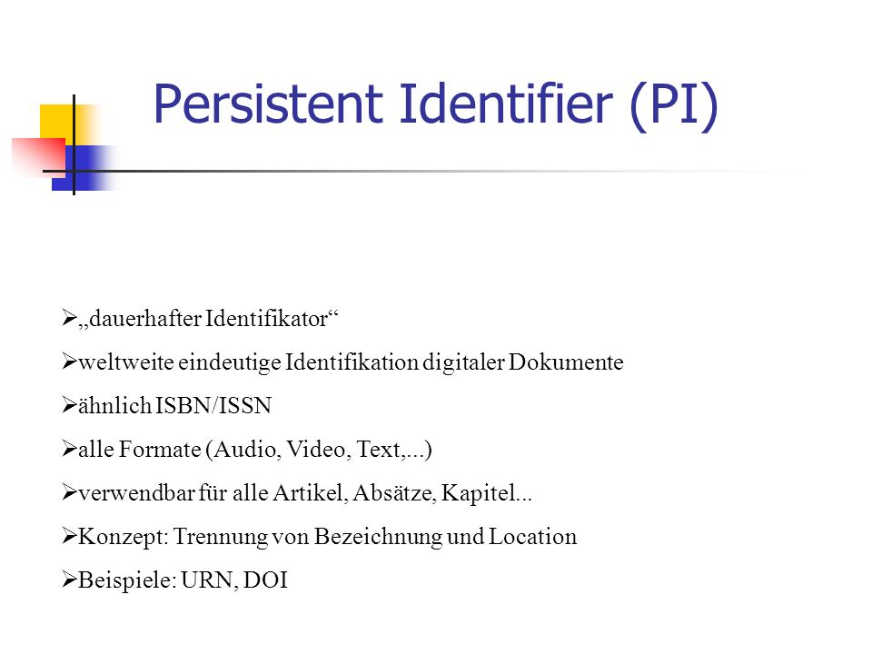"""Persistent Identifier (PI)  """"dauerhafter Identifikator  weltweite eindeutige Identifikation digitaler Dokumente  ähnlich ISBN/ISSN  alle Formate (Audio, Video, Text,...)  verwendbar für alle Artikel, Absätze, Kapitel..."""