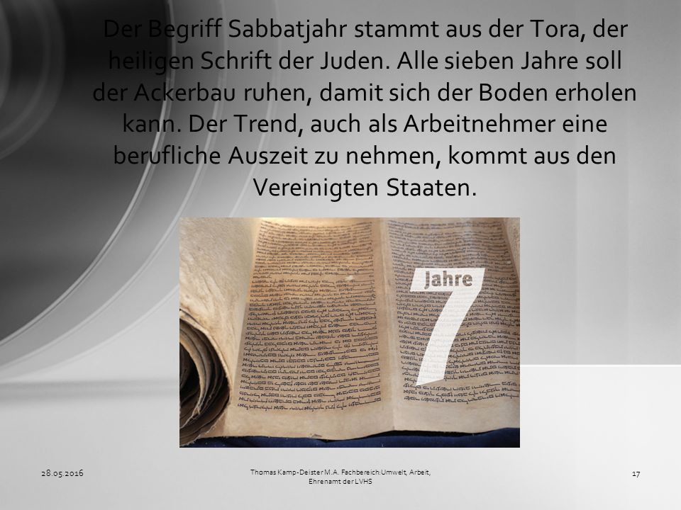 Der Begriff Sabbatjahr stammt aus der Tora, der heiligen Schrift der Juden. Alle sieben Jahre soll der Ackerbau ruhen, damit sich der Boden erholen ka