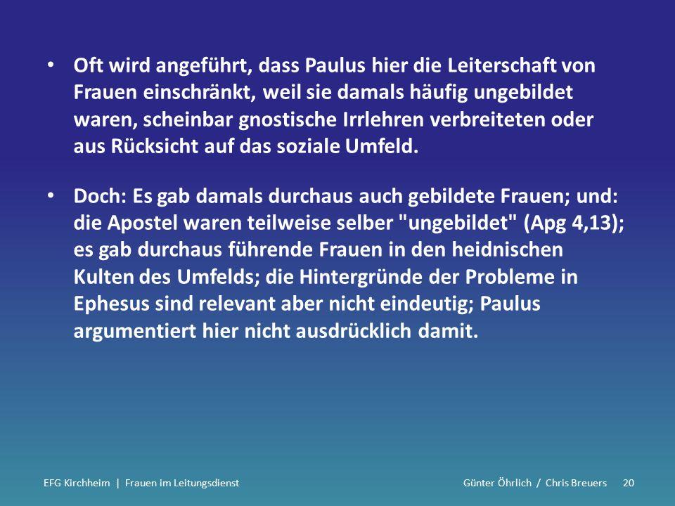 Oft wird angeführt, dass Paulus hier die Leiterschaft von Frauen einschränkt, weil sie damals häufig ungebildet waren, scheinbar gnostische Irrlehren verbreiteten oder aus Rücksicht auf das soziale Umfeld.