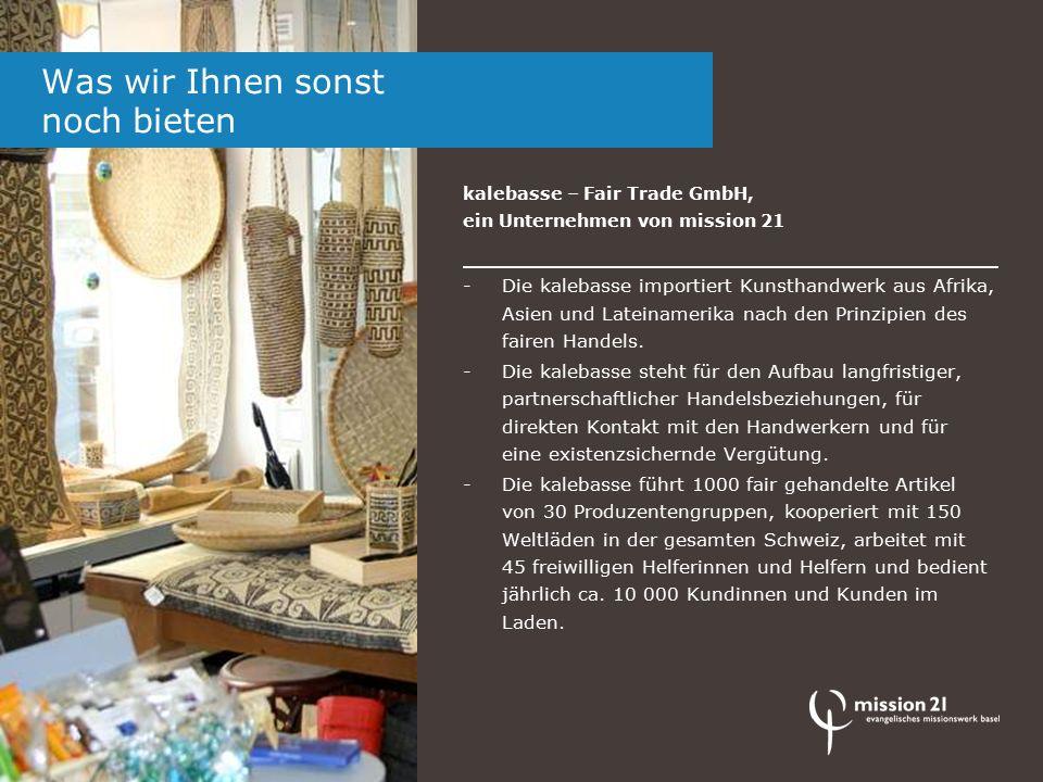 kalebasse – Fair Trade GmbH, ein Unternehmen von mission 21 -Die kalebasse importiert Kunsthandwerk aus Afrika, Asien und Lateinamerika nach den Prinzipien des fairen Handels.