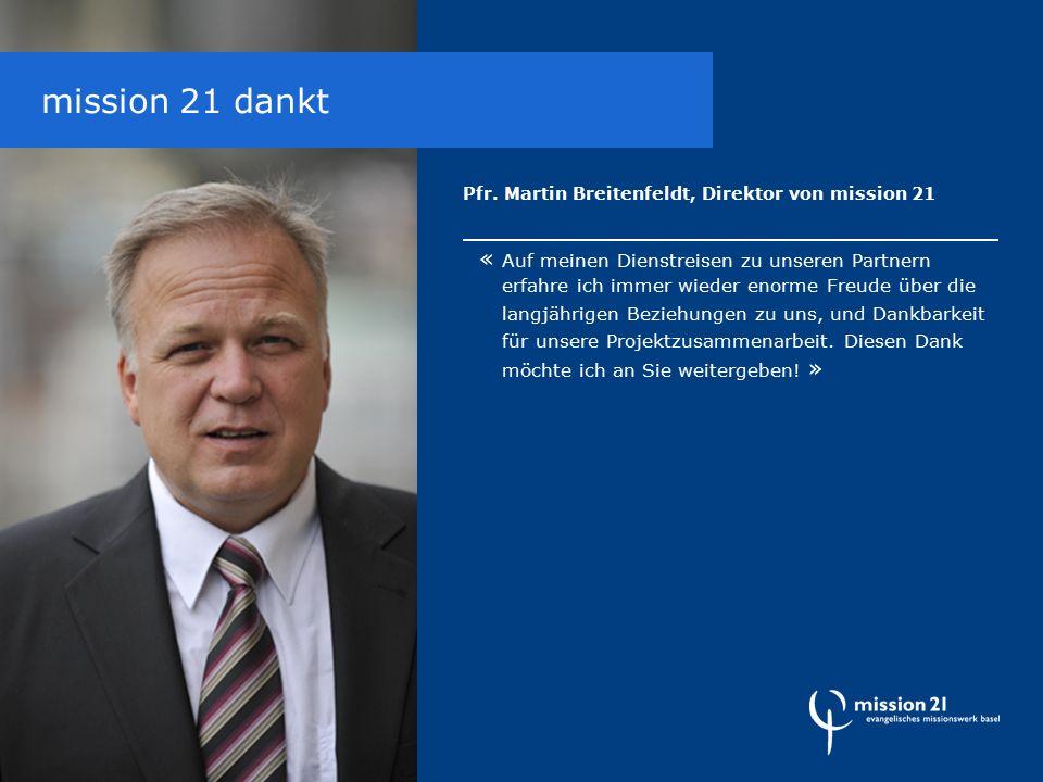 Pfr. Martin Breitenfeldt, Direktor von mission 21 « Auf meinen Dienstreisen zu unseren Partnern erfahre ich immer wieder enorme Freude über die langjä