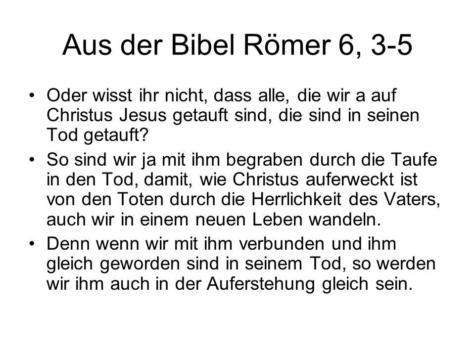 Aus der Bibel Römer 6, 3-5 Oder wisst ihr nicht, dass alle, die wir a auf Christus Jesus getauft sind, die sind in seinen Tod getauft.
