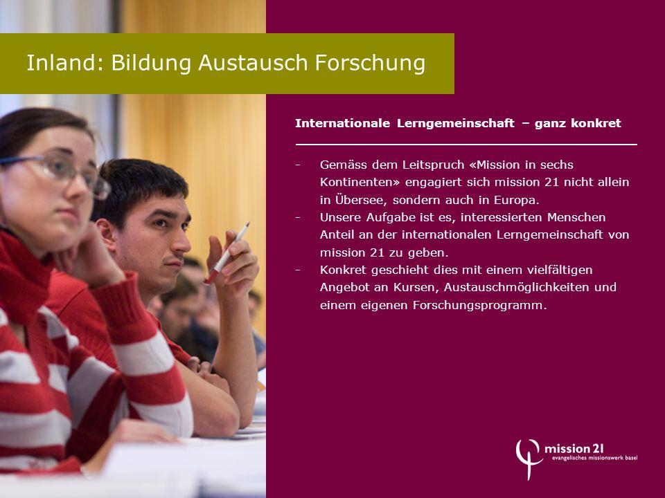 Inland: Bildung Austausch Forschung Internationale Lerngemeinschaft – ganz konkret -Gemäss dem Leitspruch «Mission in sechs Kontinenten» engagiert sic