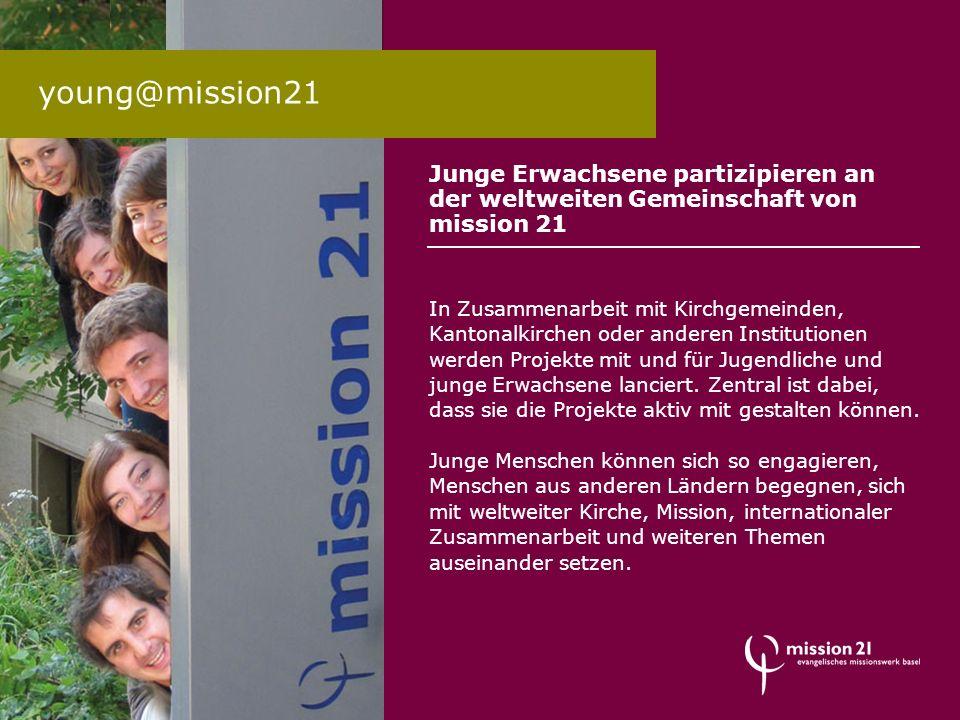 Junge Erwachsene partizipieren an der weltweiten Gemeinschaft von mission 21 In Zusammenarbeit mit Kirchgemeinden, Kantonalkirchen oder anderen Instit