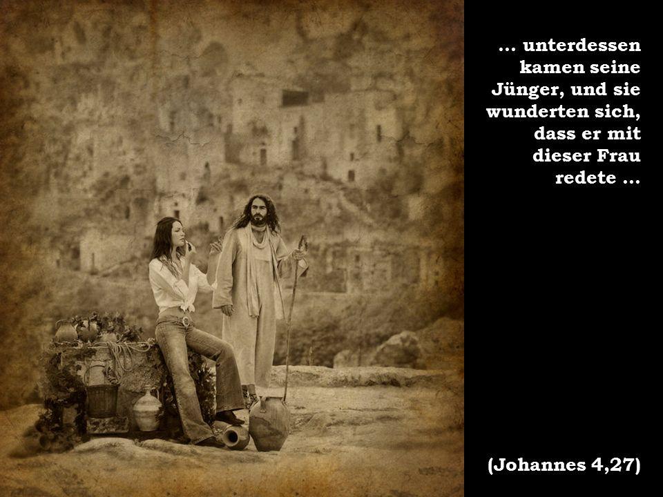 ... unterdessen kamen seine Jünger, und sie wunderten sich, dass er mit dieser Frau redete...