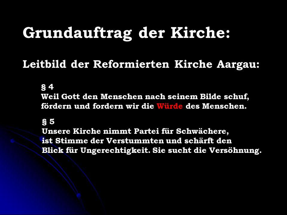 Grundauftrag der Kirche: Leitbild der Reformierten Kirche Aargau: § 4 Weil Gott den Menschen nach seinem Bilde schuf, fördern und fordern wir die Würde des Menschen.