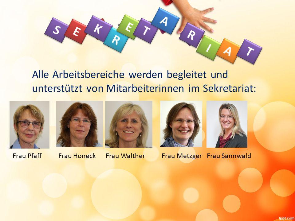 Alle Arbeitsbereiche werden begleitet und unterstützt von Mitarbeiterinnen im Sekretariat: S S E E K K R R E E T T A A R R I I A A T T Frau Pfaff Frau Honeck Frau Walther Frau Metzger Frau Sannwald