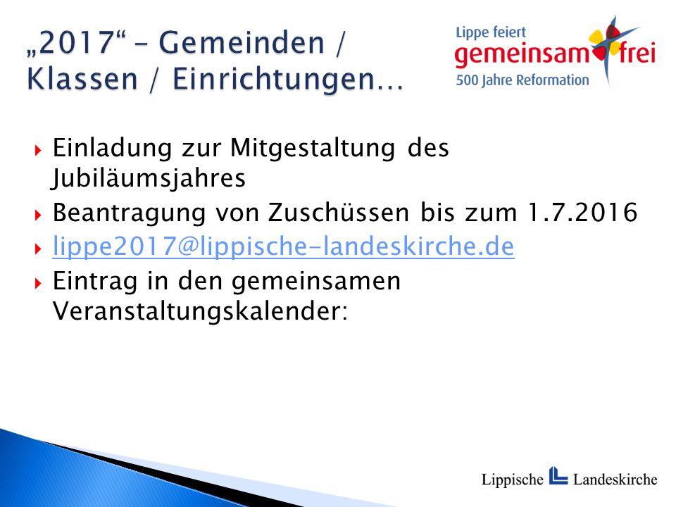  Einladung zur Mitgestaltung des Jubiläumsjahres  Beantragung von Zuschüssen bis zum 1.7.2016  lippe2017@lippische-landeskirche.de lippe2017@lippis