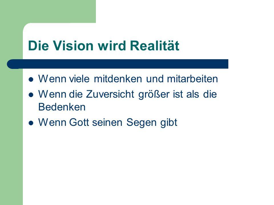 Die Vision wird Realität Wenn viele mitdenken und mitarbeiten Wenn die Zuversicht größer ist als die Bedenken Wenn Gott seinen Segen gibt