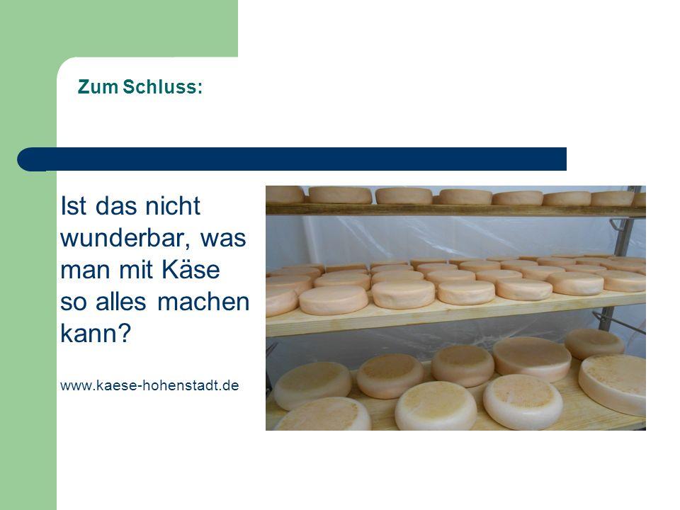 Zum Schluss: Ist das nicht wunderbar, was man mit Käse so alles machen kann.
