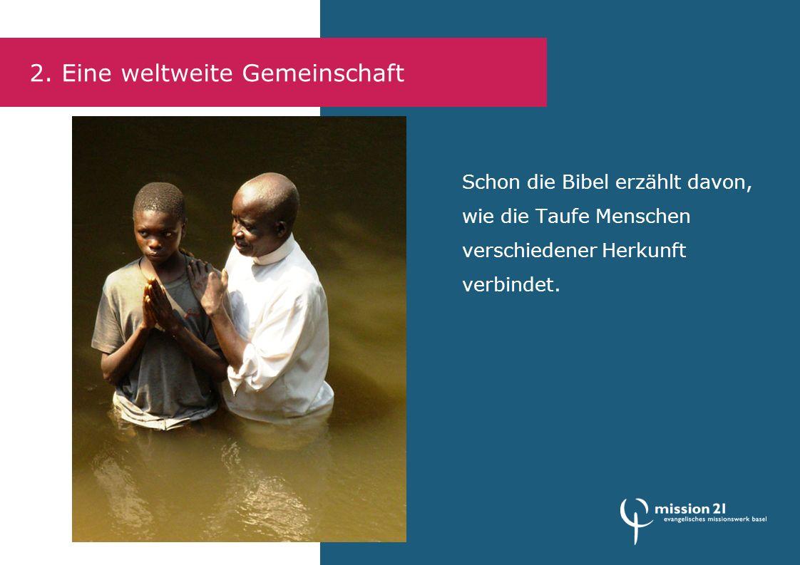 2. Eine weltweite Gemeinschaft Schon die Bibel erzählt davon, wie die Taufe Menschen verschiedener Herkunft verbindet.