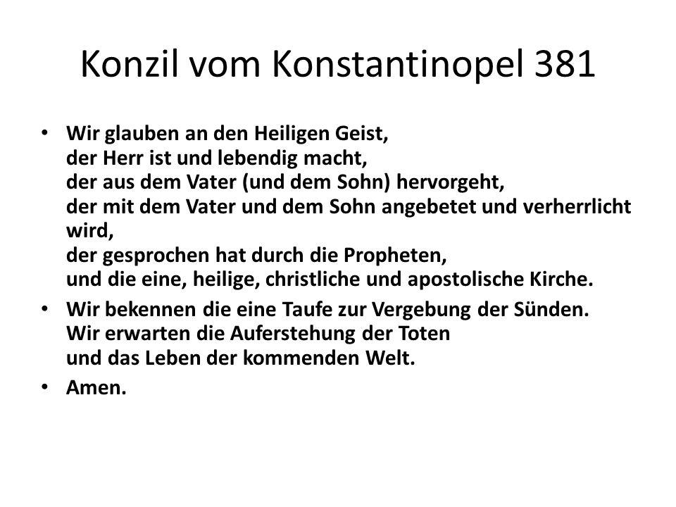 Konzil vom Konstantinopel 381 Wir glauben an den Heiligen Geist, der Herr ist und lebendig macht, der aus dem Vater (und dem Sohn) hervorgeht, der mit dem Vater und dem Sohn angebetet und verherrlicht wird, der gesprochen hat durch die Propheten, und die eine, heilige, christliche und apostolische Kirche.