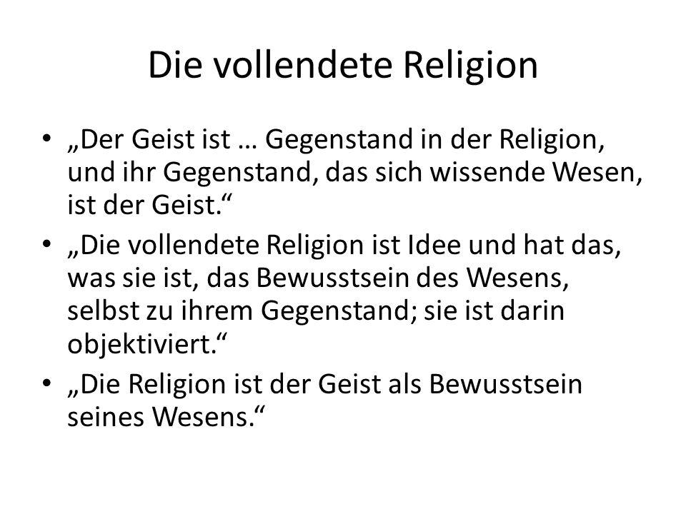 """Die vollendete Religion """"Der Geist ist … Gegenstand in der Religion, und ihr Gegenstand, das sich wissende Wesen, ist der Geist. """"Die vollendete Religion ist Idee und hat das, was sie ist, das Bewusstsein des Wesens, selbst zu ihrem Gegenstand; sie ist darin objektiviert. """"Die Religion ist der Geist als Bewusstsein seines Wesens."""