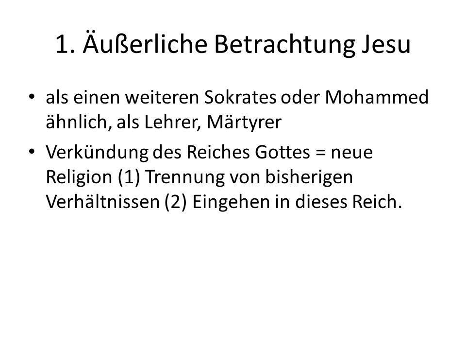 1. Äußerliche Betrachtung Jesu als einen weiteren Sokrates oder Mohammed ähnlich, als Lehrer, Märtyrer Verkündung des Reiches Gottes = neue Religion (
