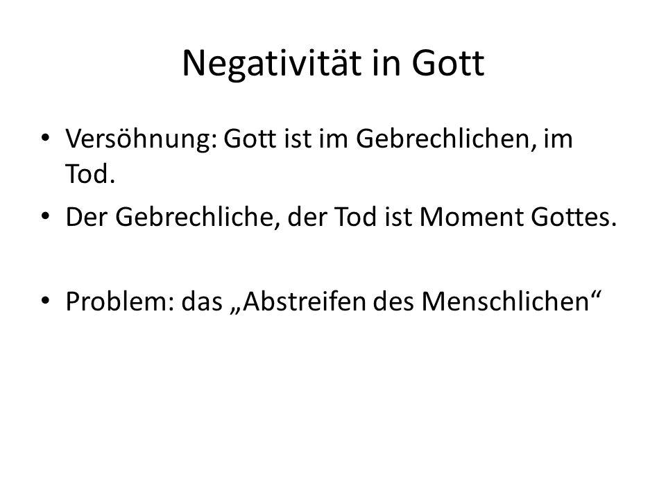 Negativität in Gott Versöhnung: Gott ist im Gebrechlichen, im Tod.