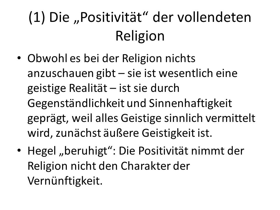 """(1) Die """"Positivität der vollendeten Religion Obwohl es bei der Religion nichts anzuschauen gibt – sie ist wesentlich eine geistige Realität – ist sie durch Gegenständlichkeit und Sinnenhaftigkeit geprägt, weil alles Geistige sinnlich vermittelt wird, zunächst äußere Geistigkeit ist."""
