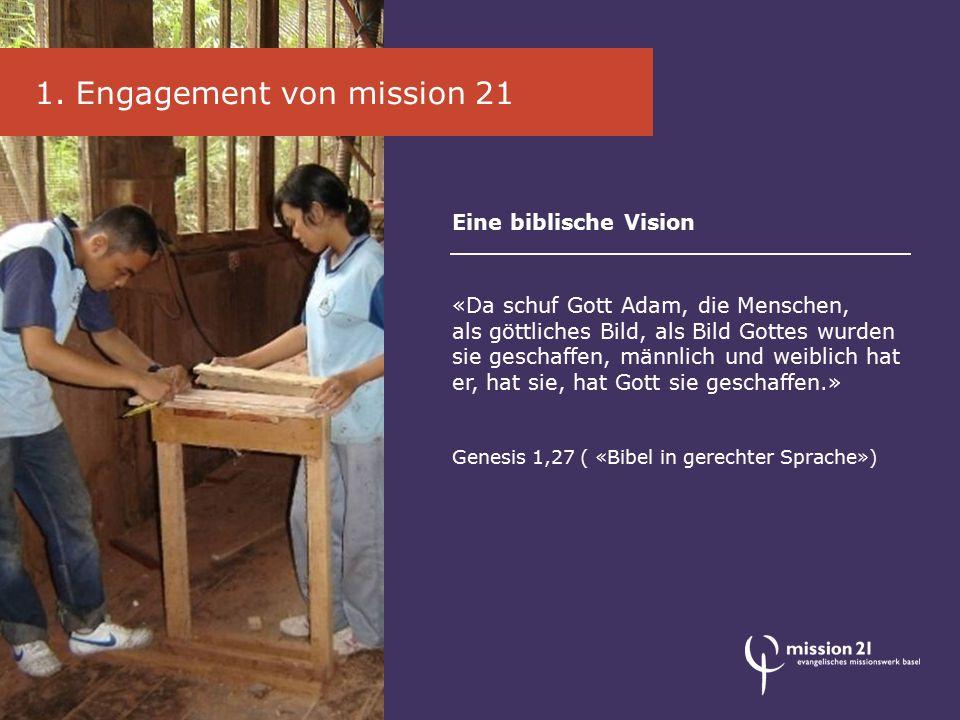 1. Engagement von mission 21 Eine biblische Vision «Da schuf Gott Adam, die Menschen, als göttliches Bild, als Bild Gottes wurden sie geschaffen, männ