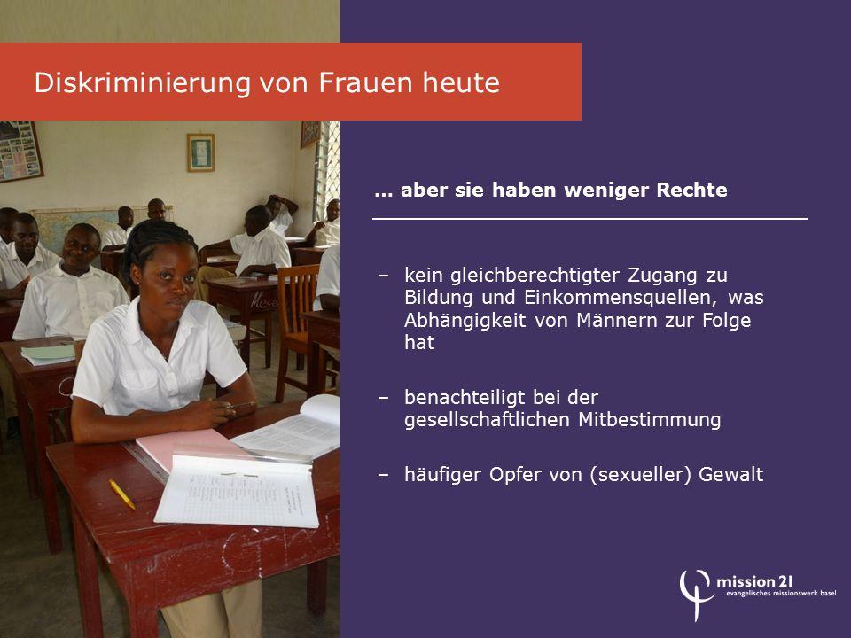 Diskriminierung von Frauen heute … aber sie haben weniger Rechte –kein gleichberechtigter Zugang zu Bildung und Einkommensquellen, was Abhängigkeit von Männern zur Folge hat –benachteiligt bei der gesellschaftlichen Mitbestimmung –häufiger Opfer von (sexueller) Gewalt