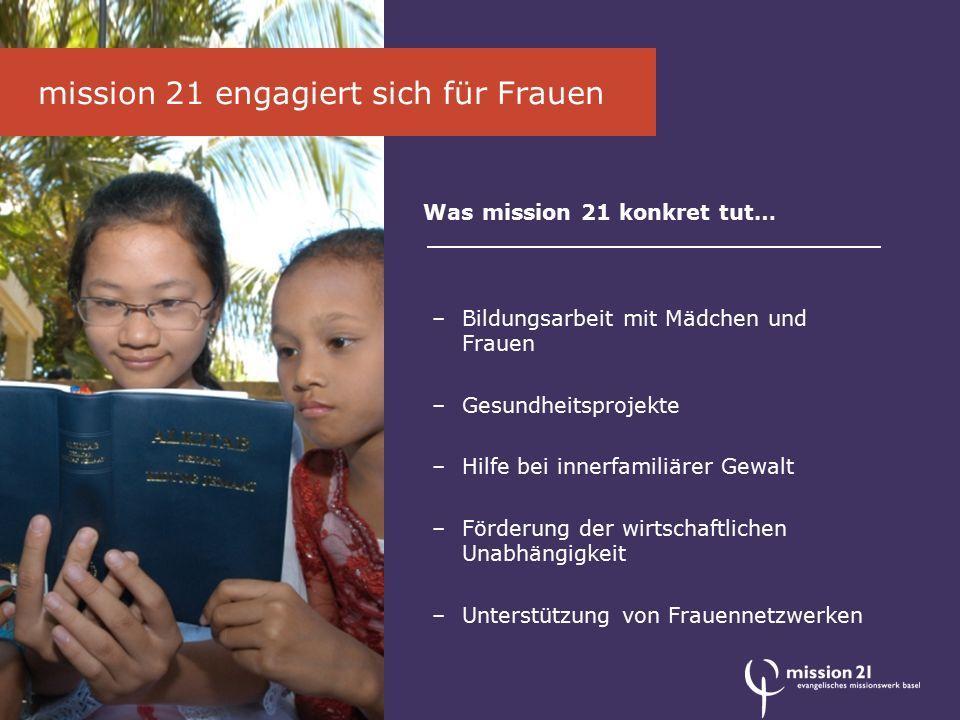 mission 21 engagiert sich für Frauen Was mission 21 konkret tut… –Bildungsarbeit mit Mädchen und Frauen –Gesundheitsprojekte –Hilfe bei innerfamiliärer Gewalt –Förderung der wirtschaftlichen Unabhängigkeit –Unterstützung von Frauennetzwerken